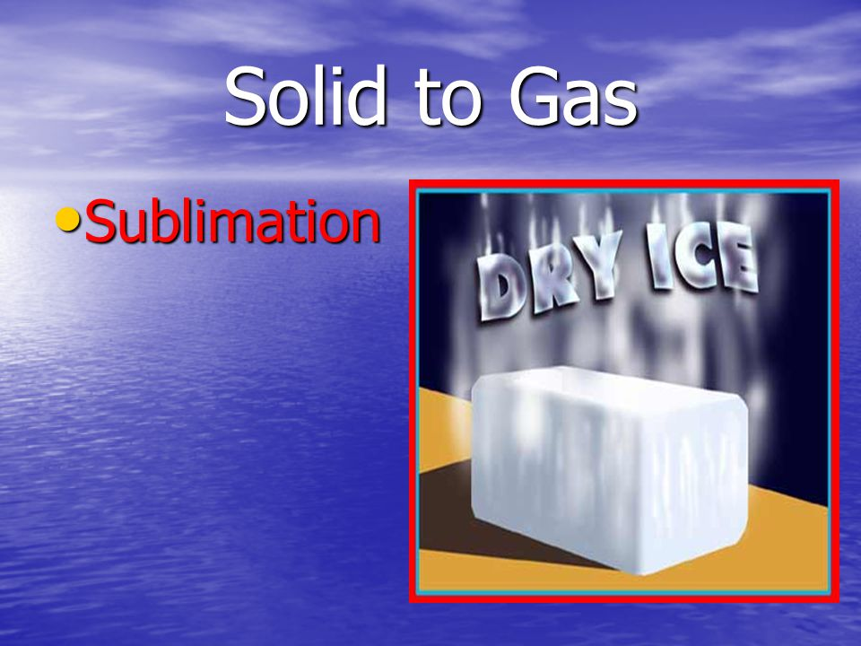 Solid to Gas Sublimation Sublimation