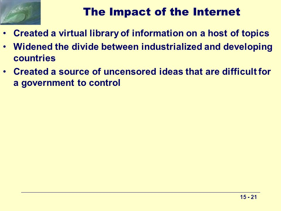 The Impact of the Internet Created a virtual library of information on a host of topics Widened the divide between industrialized and developing countries Created a source of uncensored ideas that are difficult for a government to control
