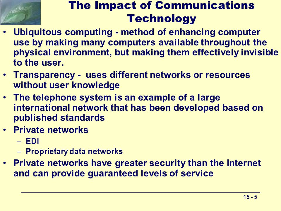 The Impact of Communications Technology Ubiquitous computing - method of enhancing computer use by making many computers available throughout the physical environment, but making them effectively invisible to the user.