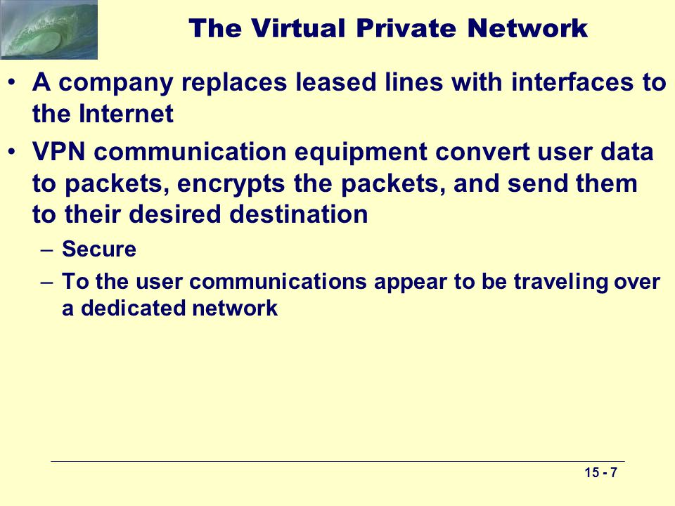 The Virtual Private Network A company replaces leased lines with interfaces to the Internet VPN communication equipment convert user data to packets, encrypts the packets, and send them to their desired destination –Secure –To the user communications appear to be traveling over a dedicated network
