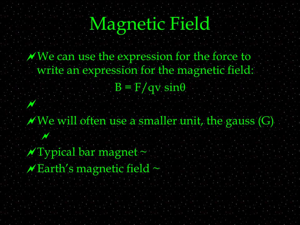 Magnetic Field  We can use the expression for the force to write an expression for the magnetic field: B = F/qv sin    We will often use a smaller unit, the gauss (G)   Typical bar magnet ~  Earth's magnetic field ~