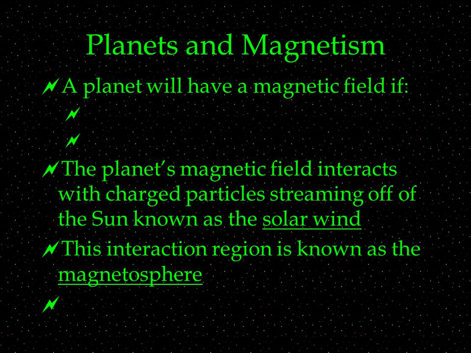 Planets and Magnetism  A planet will have a magnetic field if:    The planet's magnetic field interacts with charged particles streaming off of the Sun known as the solar wind  This interaction region is known as the magnetosphere 