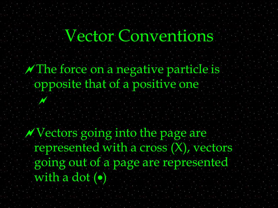 Vector Conventions  The force on a negative particle is opposite that of a positive one   Vectors going into the page are represented with a cross (X), vectors going out of a page are represented with a dot (  )