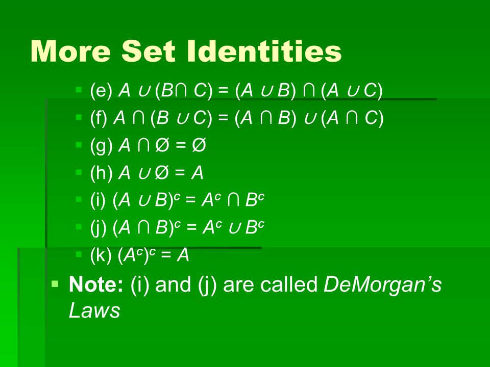 More Set Identities   (e) A ∪ (B∩ C) = (A ∪ B) ∩ (A ∪ C)   (f) A ∩ (B ∪ C) = (A ∩ B) ∪ (A ∩ C)   (g) A ∩ Ø = Ø   (h) A ∪ Ø = A   (i) (A ∪ B) c = A c ∩ B c   (j) (A ∩ B) c = A c ∪ B c   (k) (A c ) c = A   Note: (i) and (j) are called DeMorgan's Laws