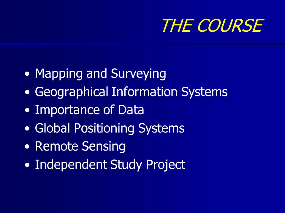 THE COURSE Mapping and Surveying Geographical Information Systems Importance of Data Global Positioning Systems Remote Sensing Independent Study Project