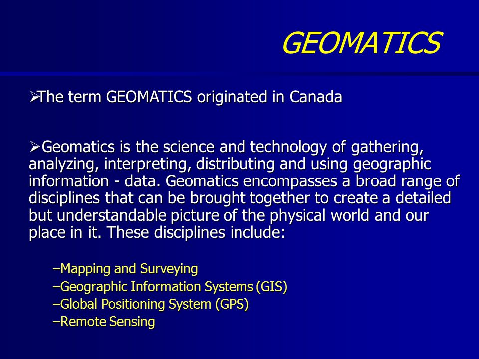 GEOMATICS  The term GEOMATICS originated in Canada  Geomatics is the science and technology of gathering, analyzing, interpreting, distributing and using geographic information - data.