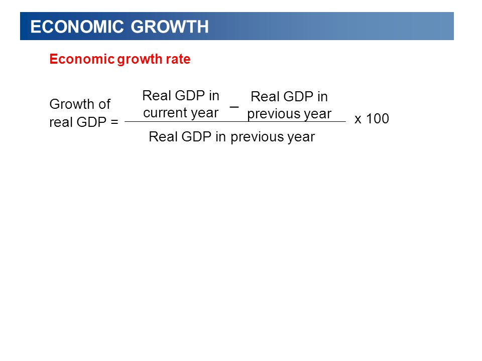 ECONOMIC GROWTH Economic growth rate Growth of real GDP = Real GDP in current year Real GDP in previous year x 100 Real GDP in previous year –