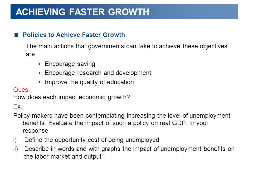 ACHIEVING FASTER GROWTH  Policies to Achieve Faster Growth The main actions that governments can take to achieve these objectives are Encourage saving Encourage research and development Improve the quality of education Ques: How does each impact economic growth.