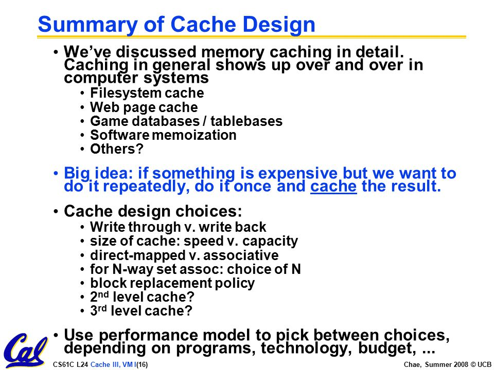 CS61C L24 Cache III, VM I(16) Chae, Summer 2008 © UCB Summary of Cache Design We've discussed memory caching in detail.