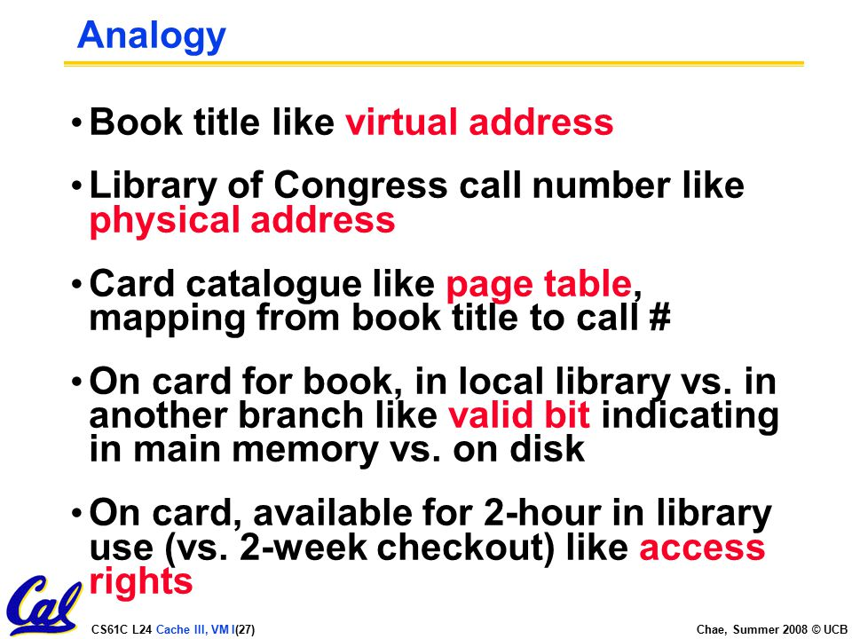 CS61C L24 Cache III, VM I(27) Chae, Summer 2008 © UCB Analogy Book title like virtual address Library of Congress call number like physical address Card catalogue like page table, mapping from book title to call # On card for book, in local library vs.