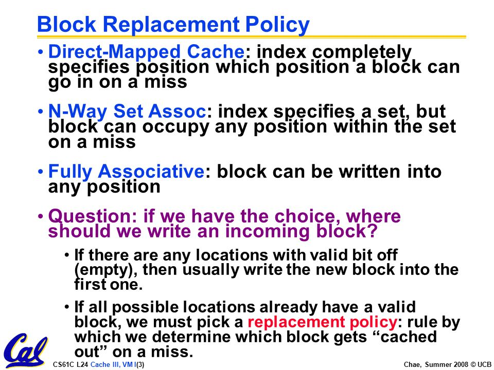 CS61C L24 Cache III, VM I(3) Chae, Summer 2008 © UCB Block Replacement Policy Direct-Mapped Cache: index completely specifies position which position a block can go in on a miss N-Way Set Assoc: index specifies a set, but block can occupy any position within the set on a miss Fully Associative: block can be written into any position Question: if we have the choice, where should we write an incoming block.