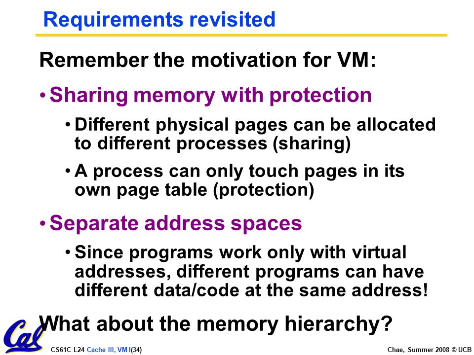 CS61C L24 Cache III, VM I(34) Chae, Summer 2008 © UCB Requirements revisited Remember the motivation for VM: Sharing memory with protection Different physical pages can be allocated to different processes (sharing) A process can only touch pages in its own page table (protection) Separate address spaces Since programs work only with virtual addresses, different programs can have different data/code at the same address.