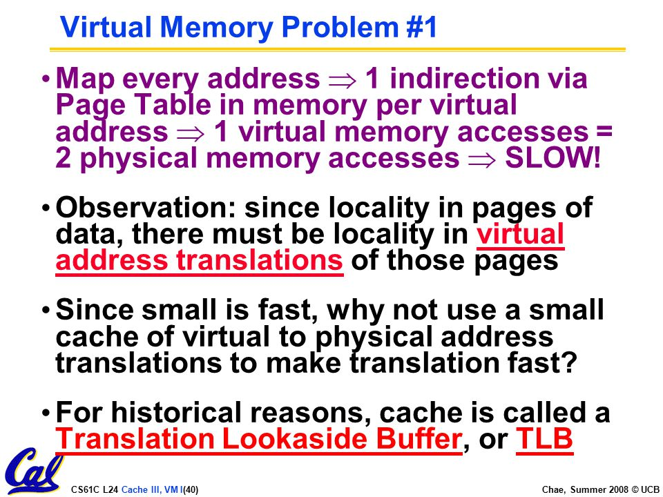 CS61C L24 Cache III, VM I(40) Chae, Summer 2008 © UCB Virtual Memory Problem #1 Map every address  1 indirection via Page Table in memory per virtual address  1 virtual memory accesses = 2 physical memory accesses  SLOW.