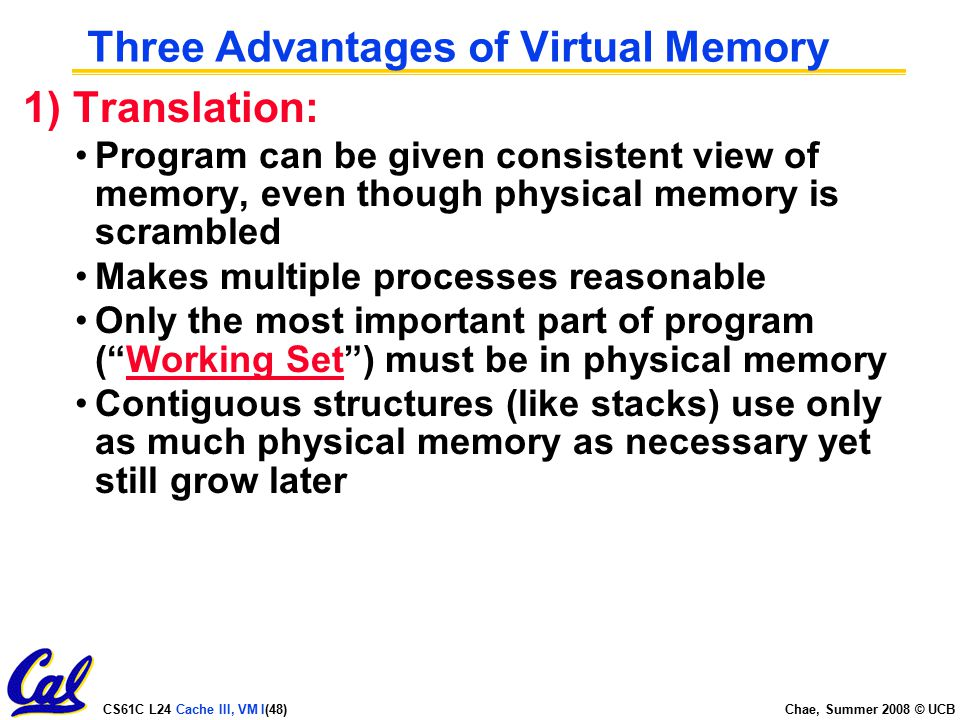 CS61C L24 Cache III, VM I(48) Chae, Summer 2008 © UCB Three Advantages of Virtual Memory 1) Translation: Program can be given consistent view of memory, even though physical memory is scrambled Makes multiple processes reasonable Only the most important part of program ( Working Set ) must be in physical memory Contiguous structures (like stacks) use only as much physical memory as necessary yet still grow later