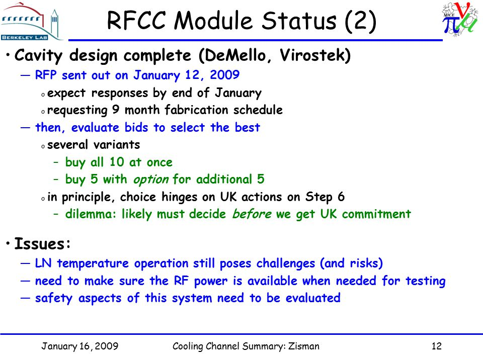 January 16, 2009Cooling Channel Summary: Zisman12 RFCC Module Status (2) Cavity design complete (DeMello, Virostek) —RFP sent out on January 12, 2009 o expect responses by end of January o requesting 9 month fabrication schedule —then, evaluate bids to select the best o several variants –buy all 10 at once –buy 5 with option for additional 5 o in principle, choice hinges on UK actions on Step 6 –dilemma: likely must decide before we get UK commitment Issues: —LN temperature operation still poses challenges (and risks) —need to make sure the RF power is available when needed for testing —safety aspects of this system need to be evaluated