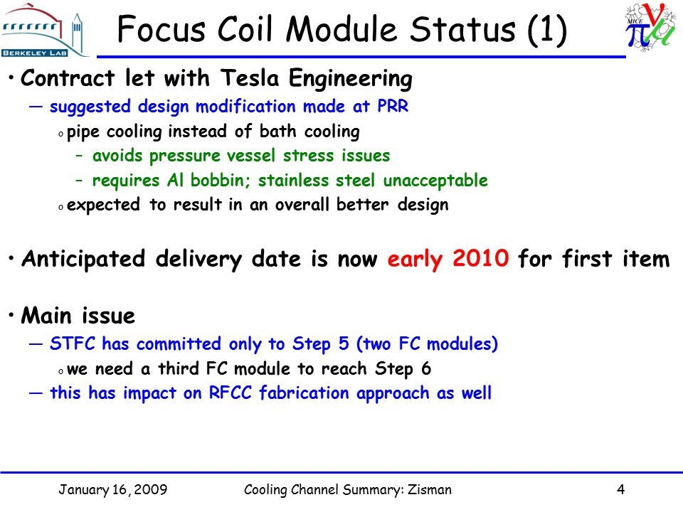January 16, 2009Cooling Channel Summary: Zisman4 Focus Coil Module Status (1) Contract let with Tesla Engineering —suggested design modification made at PRR o pipe cooling instead of bath cooling –avoids pressure vessel stress issues –requires Al bobbin; stainless steel unacceptable o expected to result in an overall better design Anticipated delivery date is now early 2010 for first item Main issue —STFC has committed only to Step 5 (two FC modules) o we need a third FC module to reach Step 6 —this has impact on RFCC fabrication approach as well