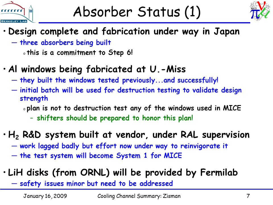 January 16, 2009Cooling Channel Summary: Zisman7 Absorber Status (1) Design complete and fabrication under way in Japan —three absorbers being built o this is a commitment to Step 6.