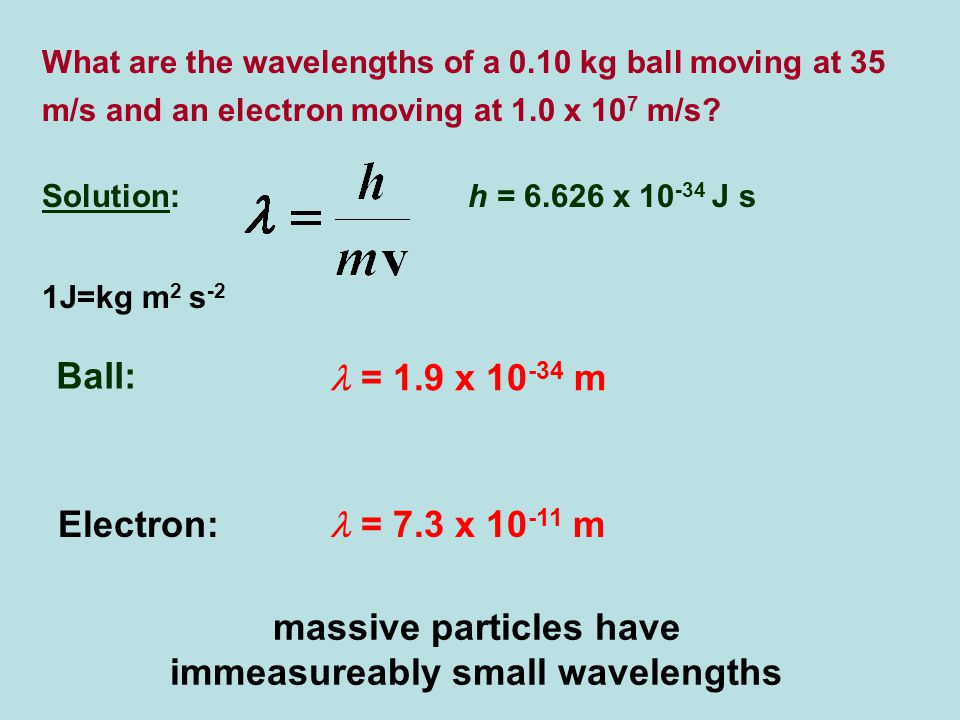 What are the wavelengths of a 0.10 kg ball moving at 35 m/s and an electron moving at 1.0 x 10 7 m/s.