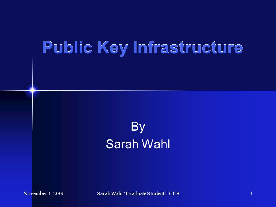 November 1, 2006Sarah Wahl / Graduate Student UCCS1 Public Key Infrastructure By Sarah Wahl