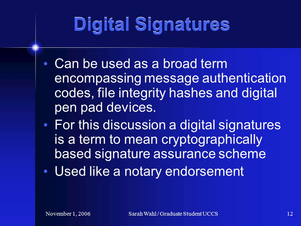 November 1, 2006Sarah Wahl / Graduate Student UCCS12 Digital Signatures Can be used as a broad term encompassing message authentication codes, file integrity hashes and digital pen pad devices.