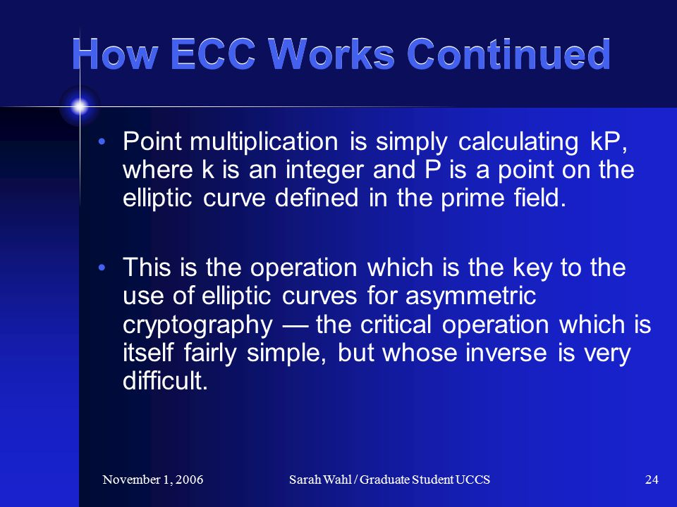 November 1, 2006Sarah Wahl / Graduate Student UCCS24 How ECC Works Continued Point multiplication is simply calculating kP, where k is an integer and P is a point on the elliptic curve defined in the prime field.
