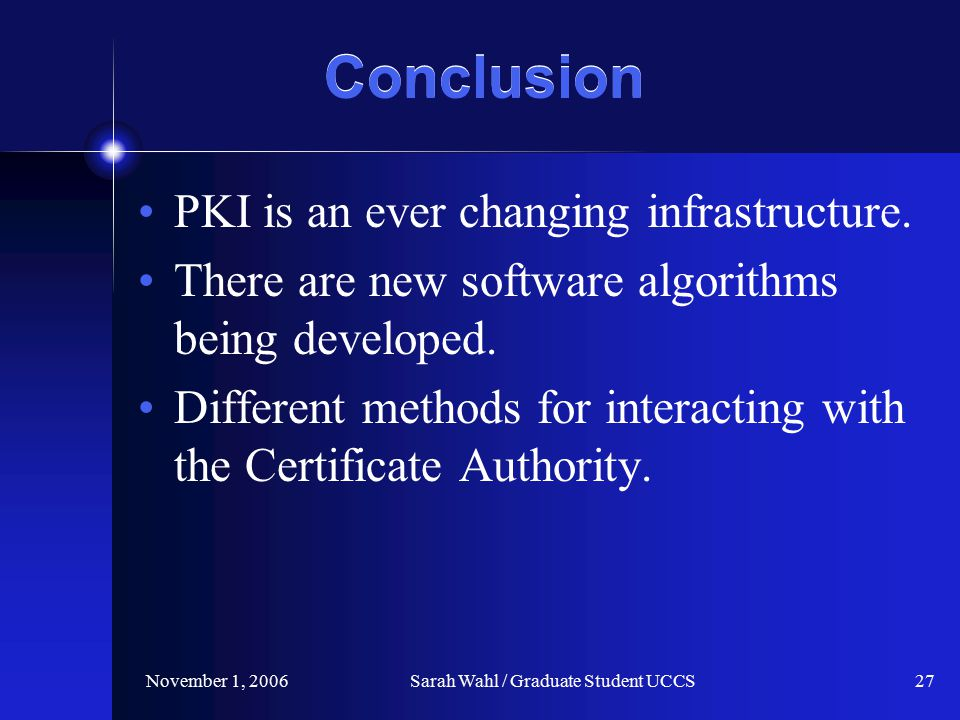 November 1, 2006Sarah Wahl / Graduate Student UCCS27 Conclusion PKI is an ever changing infrastructure.