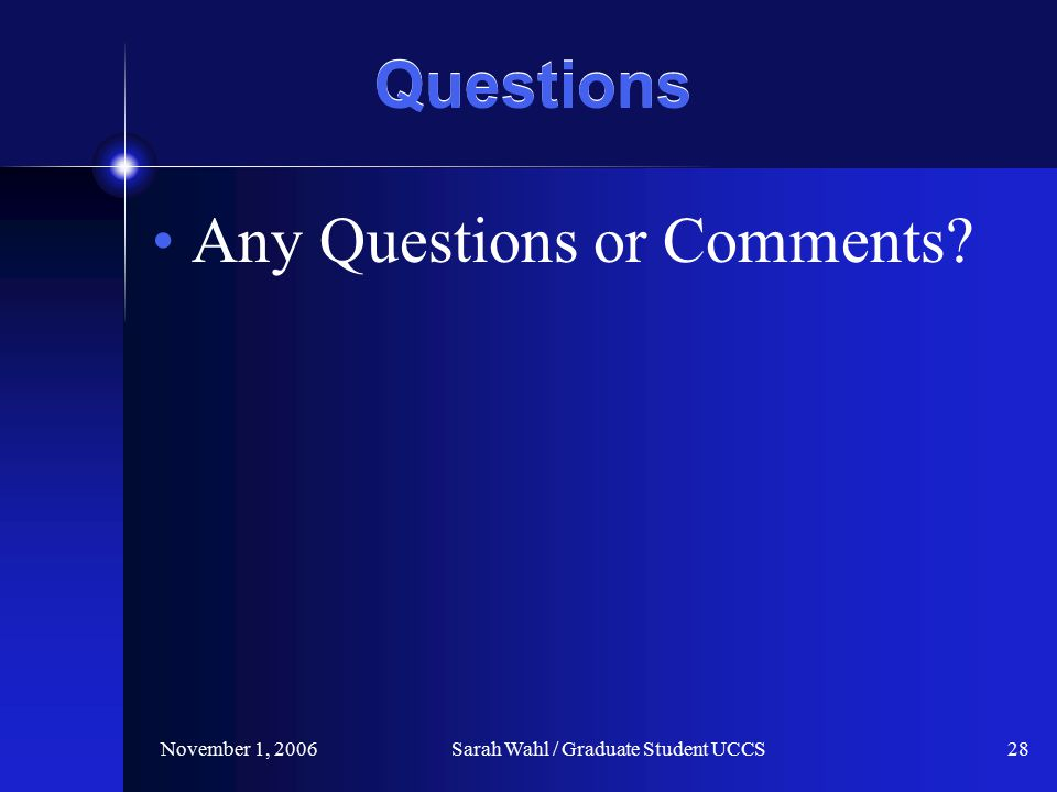 November 1, 2006Sarah Wahl / Graduate Student UCCS28 Questions Any Questions or Comments