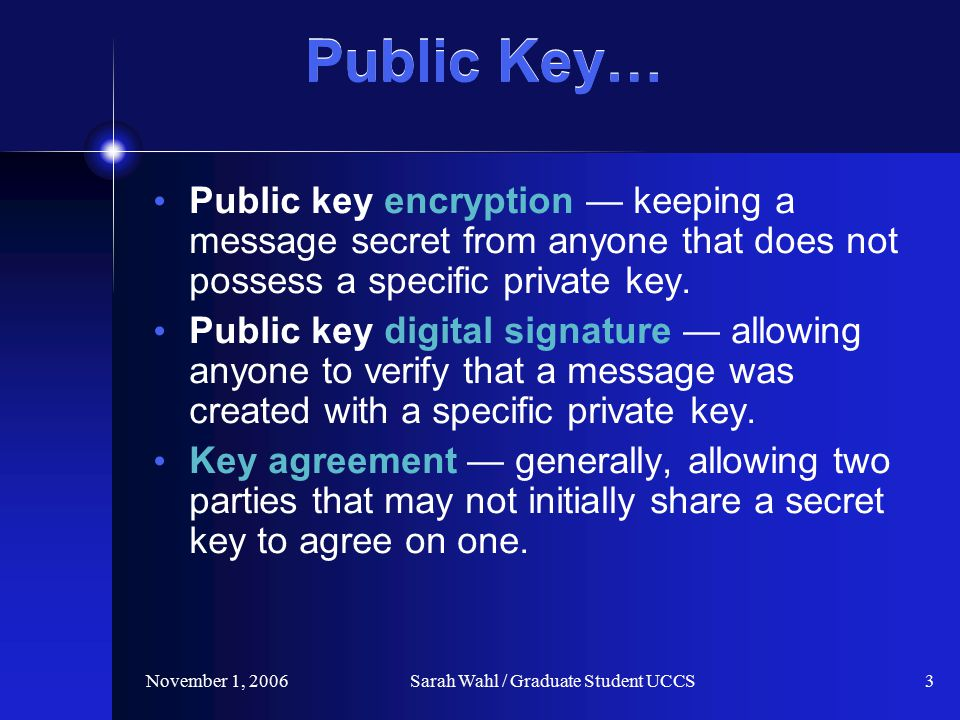 November 1, 2006Sarah Wahl / Graduate Student UCCS3 Public Key… Public key encryption — keeping a message secret from anyone that does not possess a specific private key.