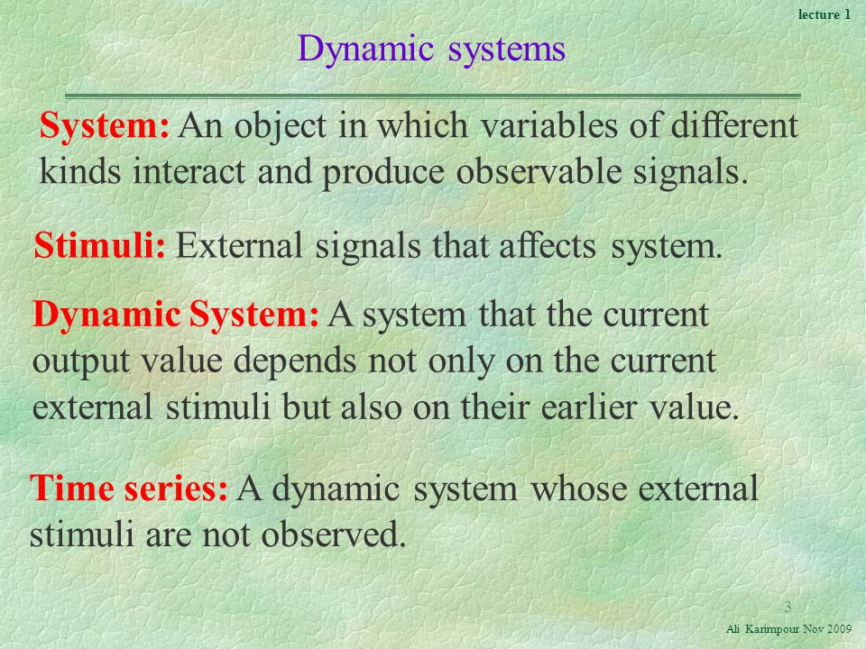 lecture 1 Ali Karimpour Nov Dynamic systems System: An object in which variables of different kinds interact and produce observable signals.