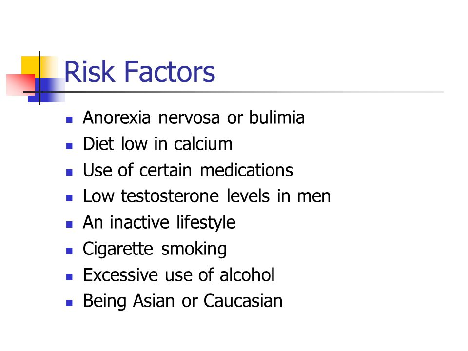Risk Factors Anorexia nervosa or bulimia Diet low in calcium Use of certain medications Low testosterone levels in men An inactive lifestyle Cigarette smoking Excessive use of alcohol Being Asian or Caucasian