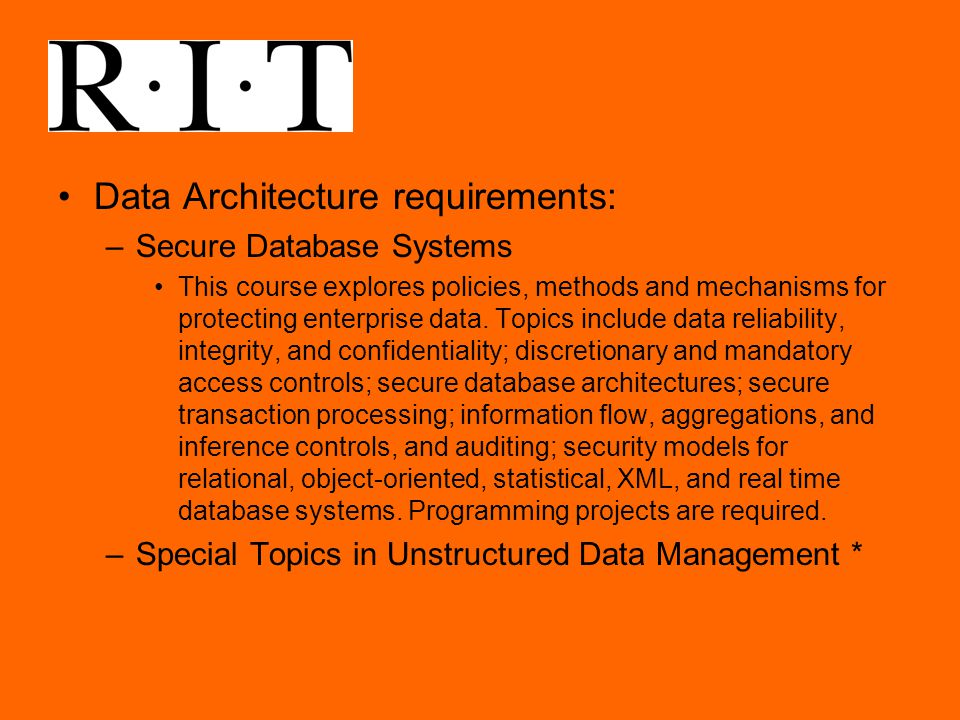 Data Architecture requirements: –Secure Database Systems This course explores policies, methods and mechanisms for protecting enterprise data.