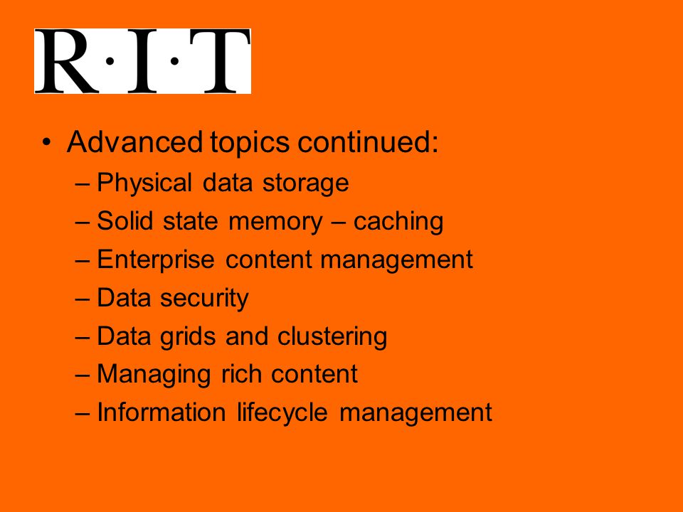 Advanced topics continued: –Physical data storage –Solid state memory – caching –Enterprise content management –Data security –Data grids and clustering –Managing rich content –Information lifecycle management