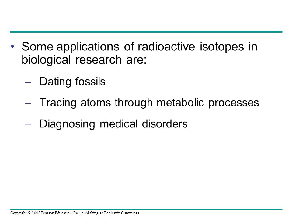 Some applications of radioactive isotopes in biological research are: – Dating fossils – Tracing atoms through metabolic processes – Diagnosing medical disorders Copyright © 2008 Pearson Education, Inc., publishing as Benjamin Cummings