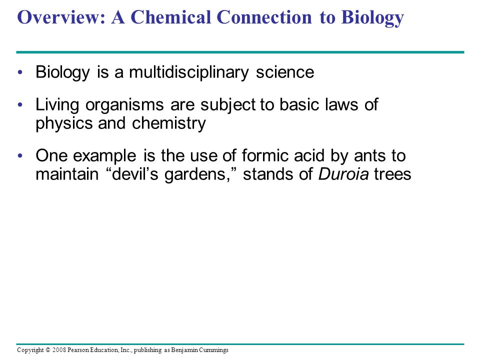 Overview: A Chemical Connection to Biology Biology is a multidisciplinary science Living organisms are subject to basic laws of physics and chemistry One example is the use of formic acid by ants to maintain devil's gardens, stands of Duroia trees Copyright © 2008 Pearson Education, Inc., publishing as Benjamin Cummings
