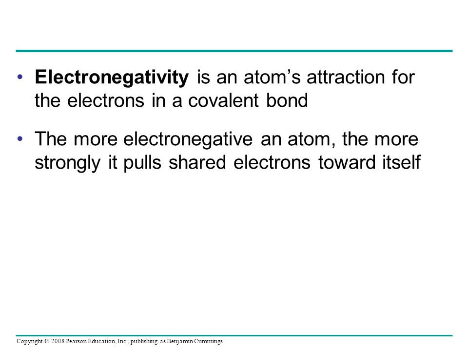 Electronegativity is an atom's attraction for the electrons in a covalent bond The more electronegative an atom, the more strongly it pulls shared electrons toward itself Copyright © 2008 Pearson Education, Inc., publishing as Benjamin Cummings