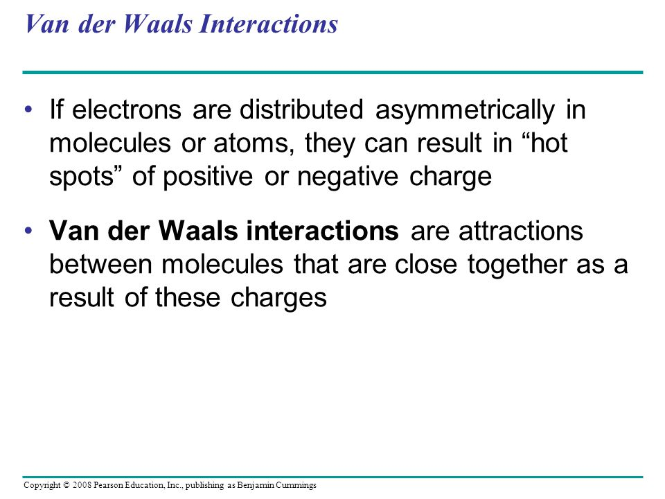 Van der Waals Interactions If electrons are distributed asymmetrically in molecules or atoms, they can result in hot spots of positive or negative charge Van der Waals interactions are attractions between molecules that are close together as a result of these charges Copyright © 2008 Pearson Education, Inc., publishing as Benjamin Cummings