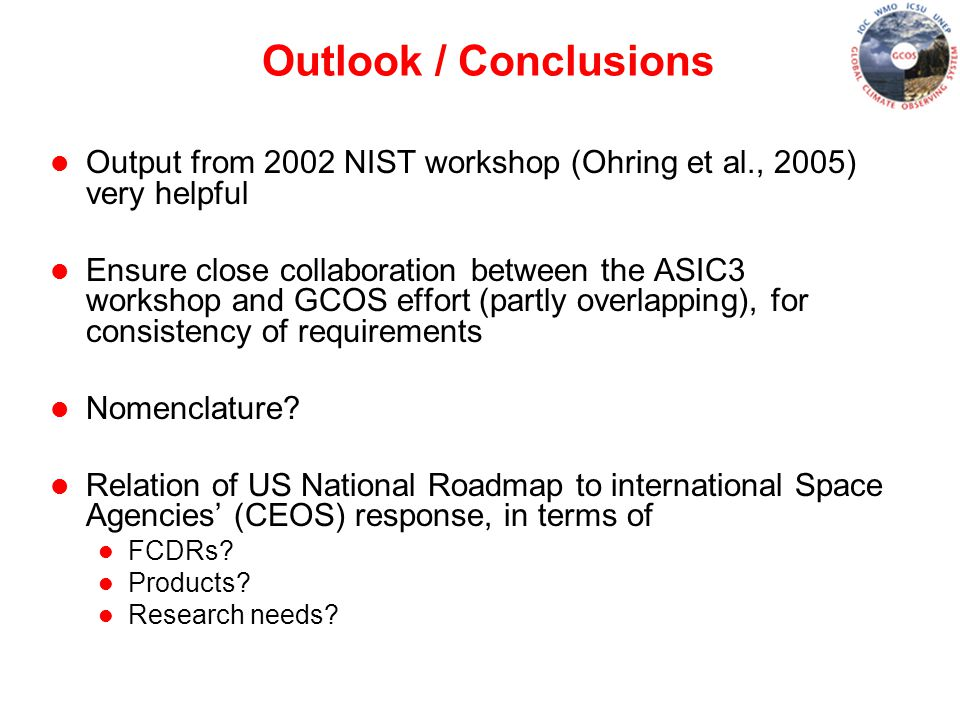 Outlook / Conclusions l Output from 2002 NIST workshop (Ohring et al., 2005) very helpful l Ensure close collaboration between the ASIC3 workshop and GCOS effort (partly overlapping), for consistency of requirements l Nomenclature.