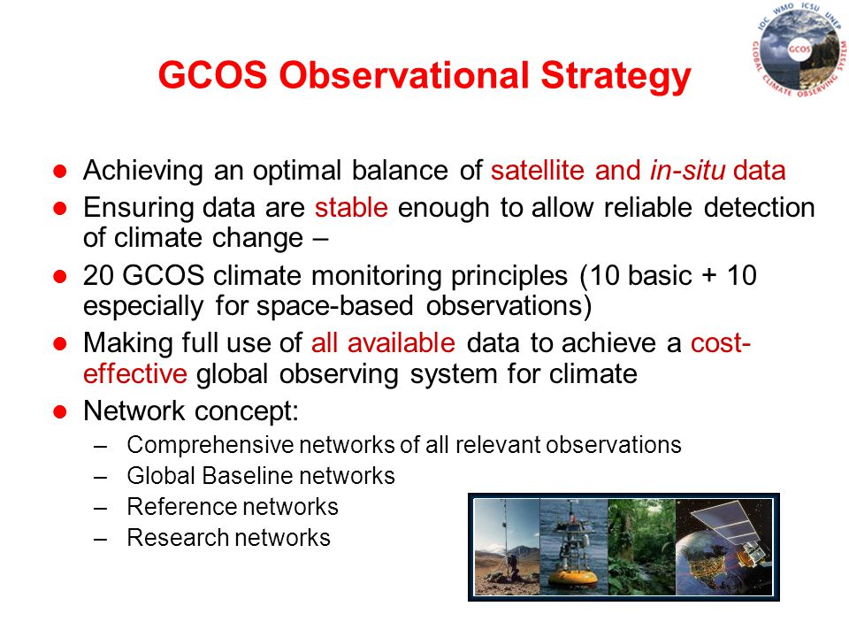 GCOS Observational Strategy l Achieving an optimal balance of satellite and in-situ data l Ensuring data are stable enough to allow reliable detection of climate change – l 20 GCOS climate monitoring principles (10 basic + 10 especially for space-based observations) l Making full use of all available data to achieve a cost- effective global observing system for climate l Network concept: – Comprehensive networks of all relevant observations – Global Baseline networks – Reference networks – Research networks