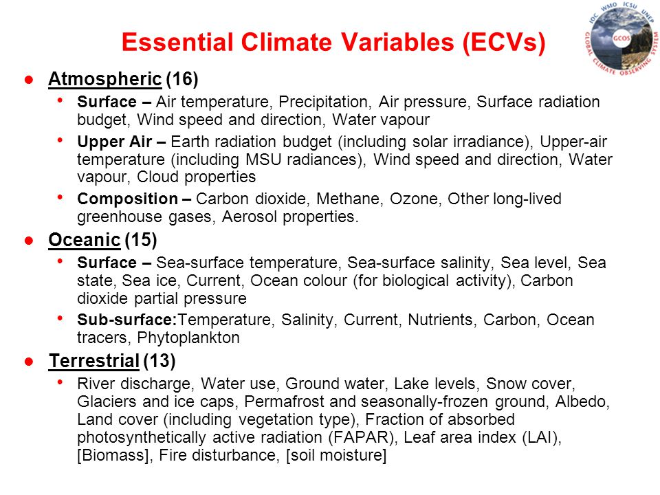Essential Climate Variables (ECVs) l Atmospheric (16) Surface – Air temperature, Precipitation, Air pressure, Surface radiation budget, Wind speed and direction, Water vapour Upper Air – Earth radiation budget (including solar irradiance), Upper-air temperature (including MSU radiances), Wind speed and direction, Water vapour, Cloud properties Composition – Carbon dioxide, Methane, Ozone, Other long-lived greenhouse gases, Aerosol properties.