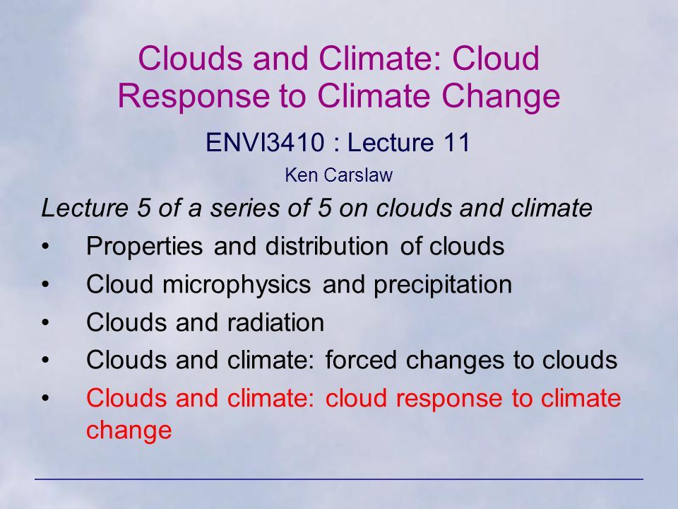 Clouds and Climate: Cloud Response to Climate Change ENVI3410 : Lecture 11 Ken Carslaw Lecture 5 of a series of 5 on clouds and climate Properties and distribution of clouds Cloud microphysics and precipitation Clouds and radiation Clouds and climate: forced changes to clouds Clouds and climate: cloud response to climate change