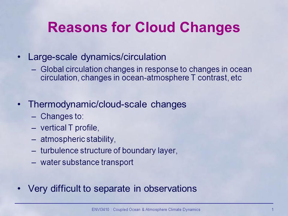 ENVI3410 : Coupled Ocean & Atmosphere Climate Dynamics1 Reasons for Cloud Changes Large-scale dynamics/circulation –Global circulation changes in response to changes in ocean circulation, changes in ocean-atmosphere T contrast, etc Thermodynamic/cloud-scale changes –Changes to: –vertical T profile, –atmospheric stability, –turbulence structure of boundary layer, –water substance transport Very difficult to separate in observations