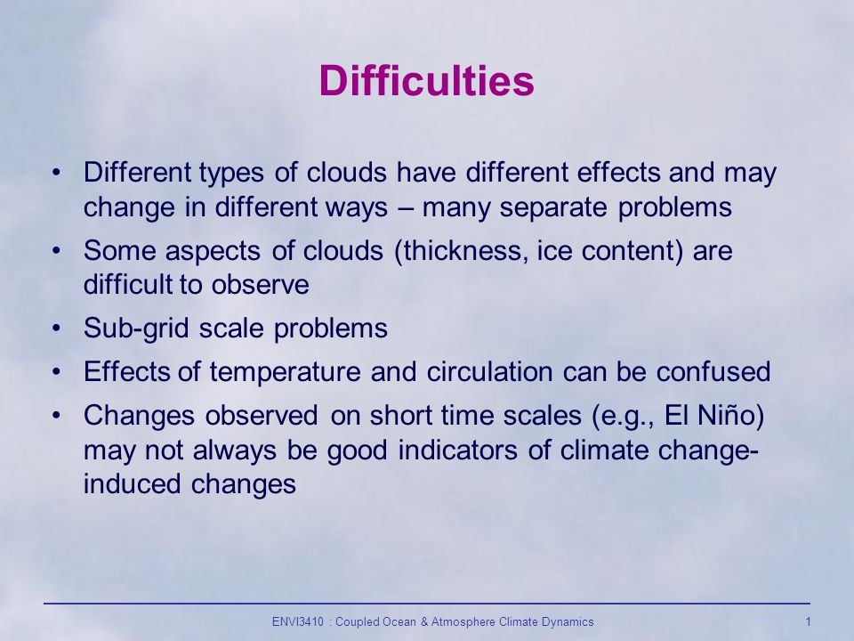 ENVI3410 : Coupled Ocean & Atmosphere Climate Dynamics1 Difficulties Different types of clouds have different effects and may change in different ways – many separate problems Some aspects of clouds (thickness, ice content) are difficult to observe Sub-grid scale problems Effects of temperature and circulation can be confused Changes observed on short time scales (e.g., El Niño) may not always be good indicators of climate change- induced changes