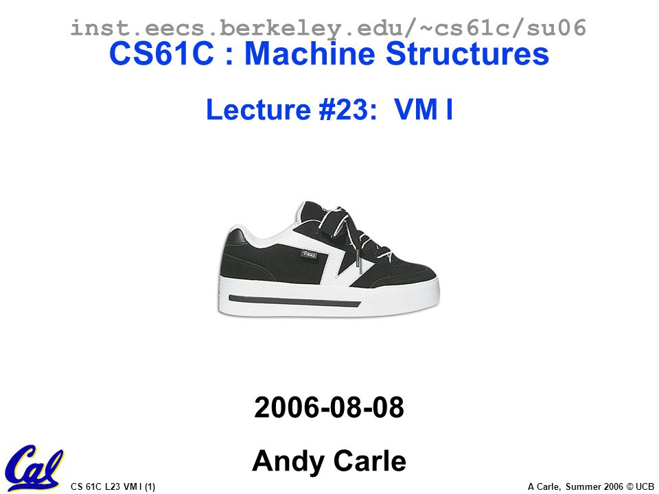 CS 61C L23 VM I (1) A Carle, Summer 2006 © UCB inst.eecs.berkeley.edu/~cs61c/su06 CS61C : Machine Structures Lecture #23: VM I Andy Carle