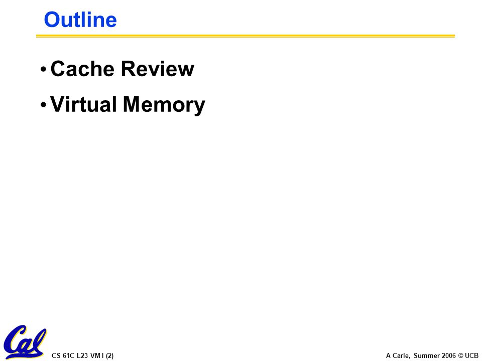 CS 61C L23 VM I (2) A Carle, Summer 2006 © UCB Outline Cache Review Virtual Memory