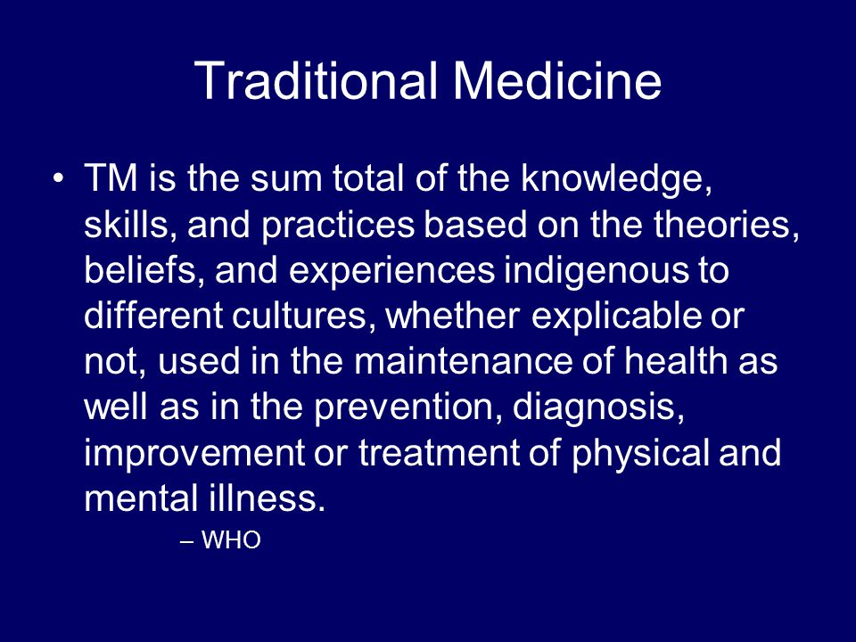 Traditional Medicine TM is the sum total of the knowledge, skills, and practices based on the theories, beliefs, and experiences indigenous to different cultures, whether explicable or not, used in the maintenance of health as well as in the prevention, diagnosis, improvement or treatment of physical and mental illness.