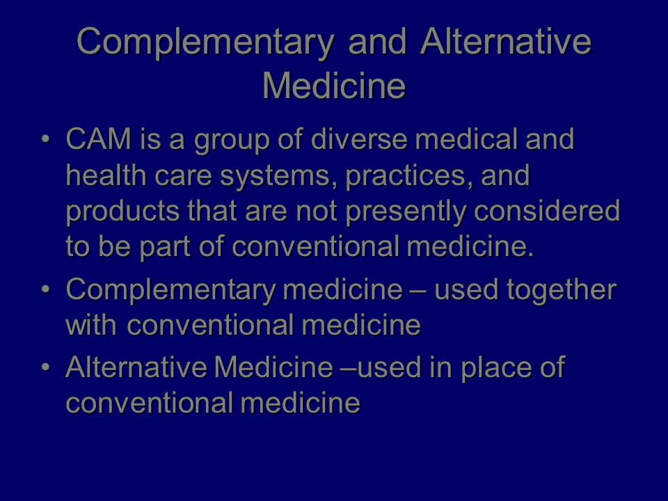 Complementary and Alternative Medicine CAM is a group of diverse medical and health care systems, practices, and products that are not presently considered to be part of conventional medicine.CAM is a group of diverse medical and health care systems, practices, and products that are not presently considered to be part of conventional medicine.