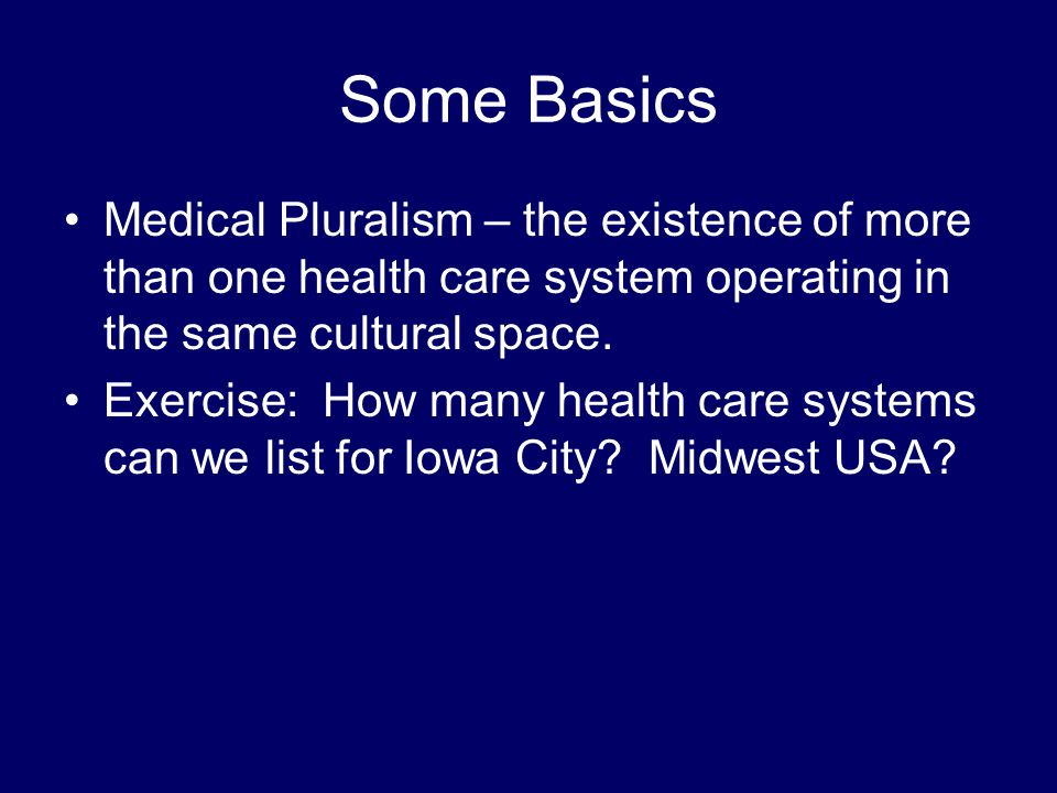 Some Basics Medical Pluralism – the existence of more than one health care system operating in the same cultural space.