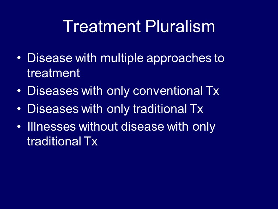 Treatment Pluralism Disease with multiple approaches to treatment Diseases with only conventional Tx Diseases with only traditional Tx Illnesses without disease with only traditional Tx
