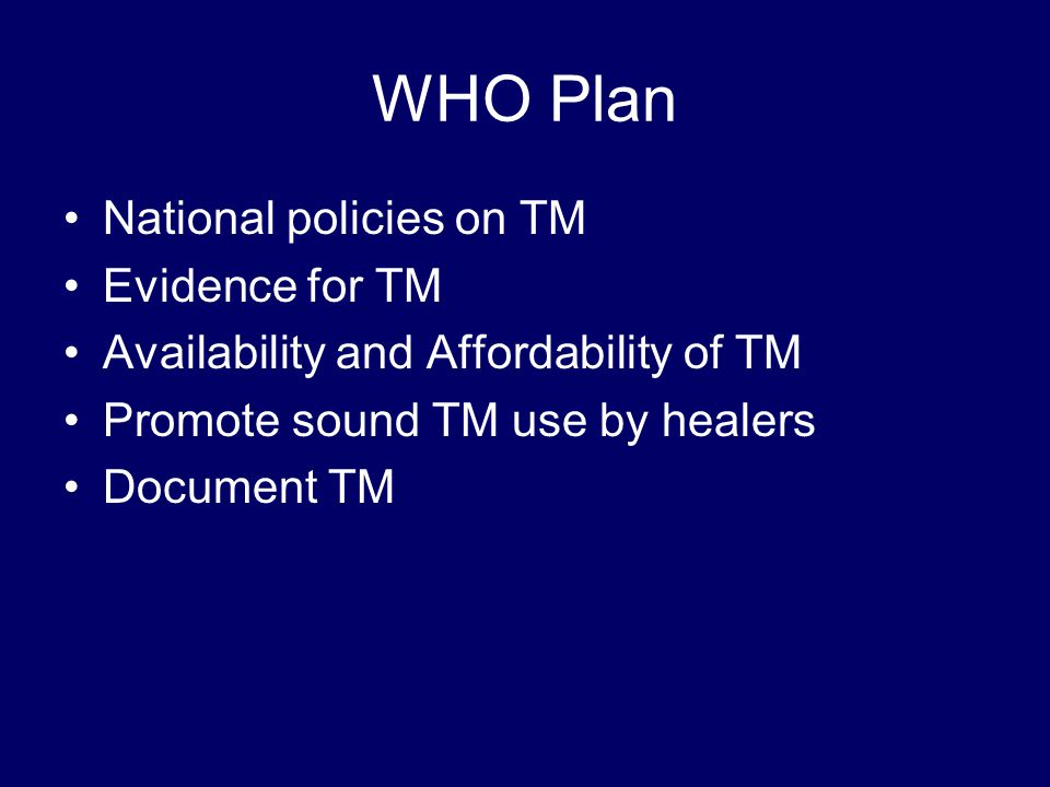 WHO Plan National policies on TM Evidence for TM Availability and Affordability of TM Promote sound TM use by healers Document TM