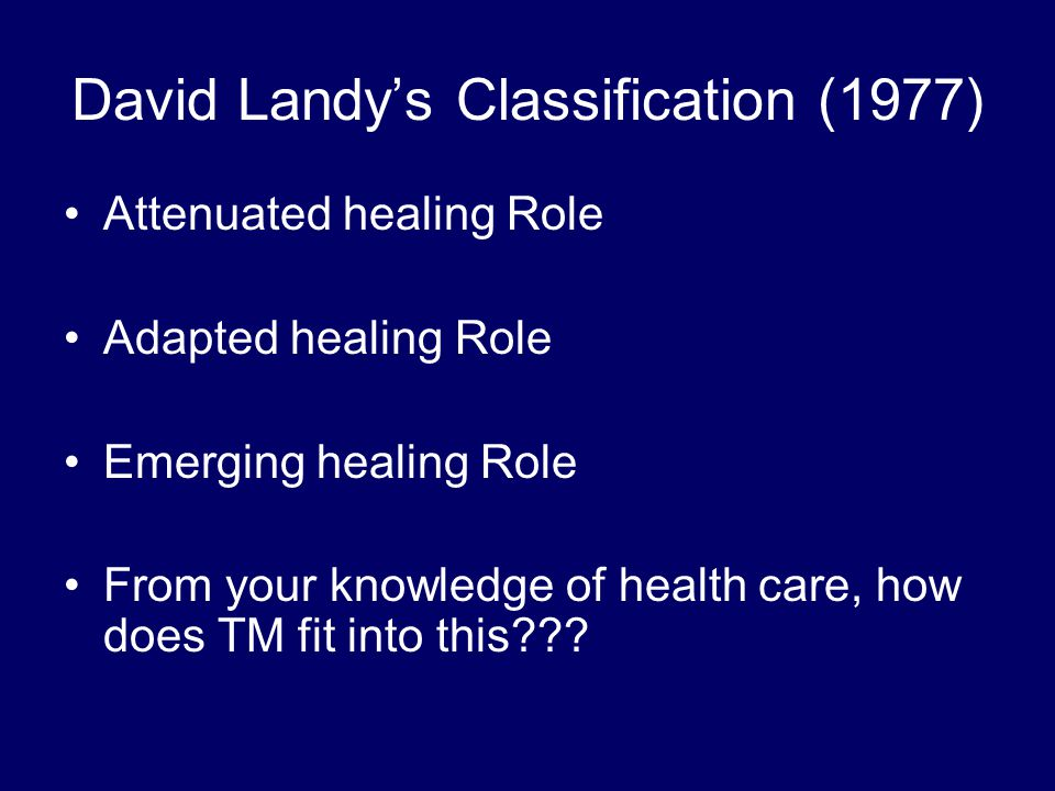 David Landy's Classification (1977) Attenuated healing Role Adapted healing Role Emerging healing Role From your knowledge of health care, how does TM fit into this